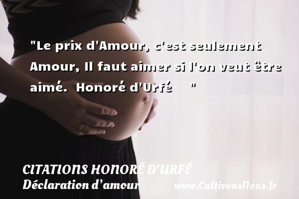 Citations Honoré d'Urfé - Citations Déclaration d'amour - Le prix d Amour, c est seulement Amour, Il faut aimer si l on veut être aimé.   Honoré d Urfé      CITATIONS HONORÉ D'URFÉ