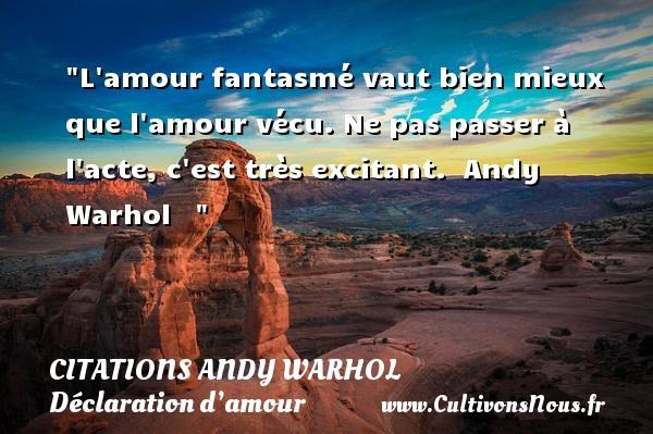 Citations Andy Warhol - Citations Déclaration d'amour - L amour fantasmé vaut bien mieux que l amour vécu. Ne pas passer à l acte, c est très excitant.   Andy Warhol    CITATIONS ANDY WARHOL