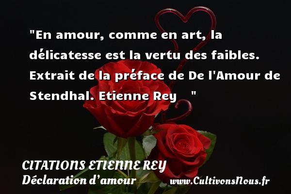 Citations Etienne Rey - Citations Déclaration d'amour - En amour, comme en art, la délicatesse est la vertu des faibles.  Extrait de la préface de De l Amour de Stendhal. Etienne Rey    CITATIONS ETIENNE REY