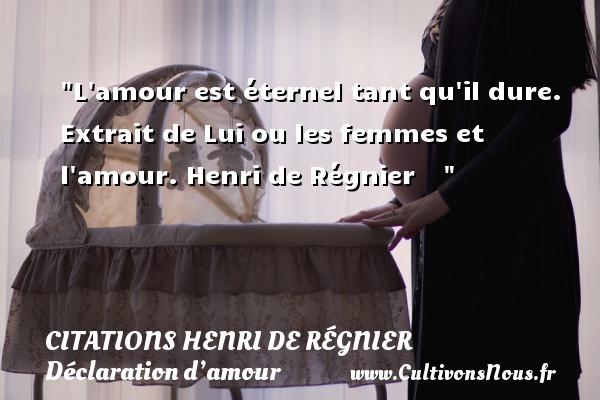 Citations Henri de Régnier - Citations Déclaration d'amour - L amour est éternel tant qu il dure.  Extrait de Lui ou les femmes et l amour. Henri de Régnier    CITATIONS HENRI DE RÉGNIER