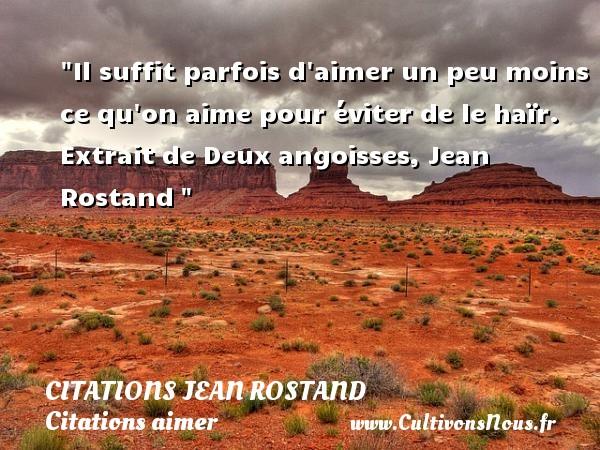 Citations Jean Rostand - Citations aimer - Il suffit parfois d aimer un peu moins ce qu on aime pour éviter de le haïr.  Extrait de Deux angoisses, Jean Rostand   Une citation sur aimer   CITATIONS JEAN ROSTAND