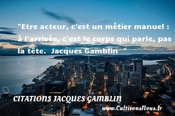 Etre acteur, c est un métier manuel : à l arrivée, c est le corps qui parle, pas la tête.   Jacques Gamblin   Une citation sur le cinéma CITATIONS JACQUES GAMBLIN - Citation cinéma