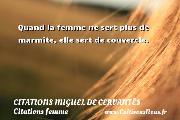 Citations Miguel de Cervantès - Citations femme - Quand la femme ne sert plus de marmite, elle sert de couvercle. Une citation de Miguel de Cervantès CITATIONS MIGUEL DE CERVANTÈS