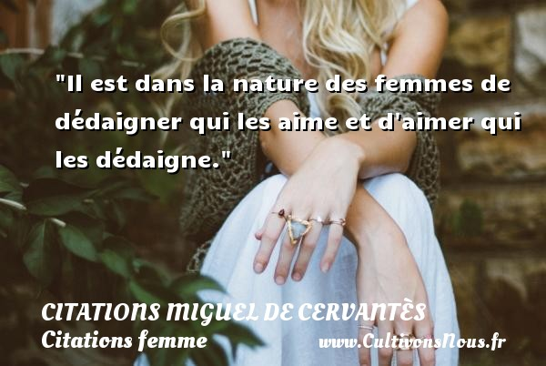 Il est dans la nature des femmes de dédaigner qui les aime et d aimer qui les dédaigne. Une citation de Miguel de Cervantès CITATIONS MIGUEL DE CERVANTÈS - Citations Miguel de Cervantès - Citations femme