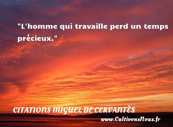 L homme qui travaille perd un temps précieux. Une citation de Miguel de Cervantès CITATIONS MIGUEL DE CERVANTÈS - Citations Miguel de Cervantès - Citation temps - Citations homme