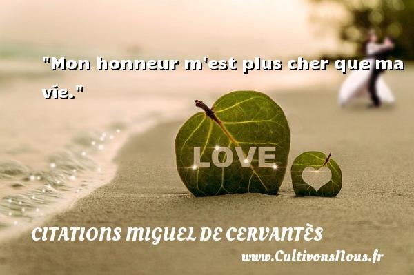 Mon honneur m est plus cher que ma vie. Une citation de Miguel de Cervantès CITATIONS MIGUEL DE CERVANTÈS - Citations Miguel de Cervantès - Citation sur la vie