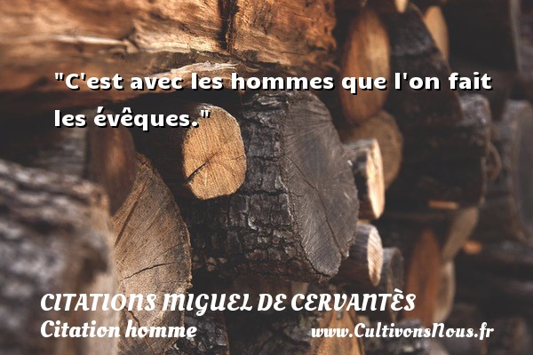 C est avec les hommes que l on fait les évêques. Une citation de Miguel de Cervantès CITATIONS MIGUEL DE CERVANTÈS - Citations Miguel de Cervantès - Citations homme