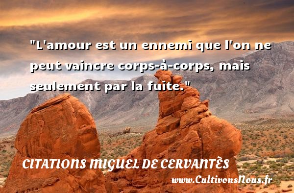 Citations Miguel de Cervantès - Citations amour - L amour est un ennemi que l on ne peut vaincre corps-à-corps, mais seulement par la fuite. Une citation de Miguel de Cervantès CITATIONS MIGUEL DE CERVANTÈS