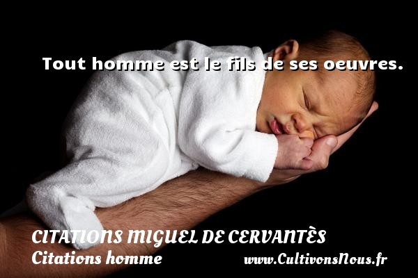 Tout homme est le fils de ses oeuvres. Une citation de Miguel de Cervantès CITATIONS MIGUEL DE CERVANTÈS - Citations Miguel de Cervantès - Citation mon fils - Citations homme