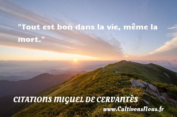 Tout est bon dans la vie, même la mort. Une citation de Miguel de Cervantès CITATIONS MIGUEL DE CERVANTÈS - Citations Miguel de Cervantès - Citation sur la vie
