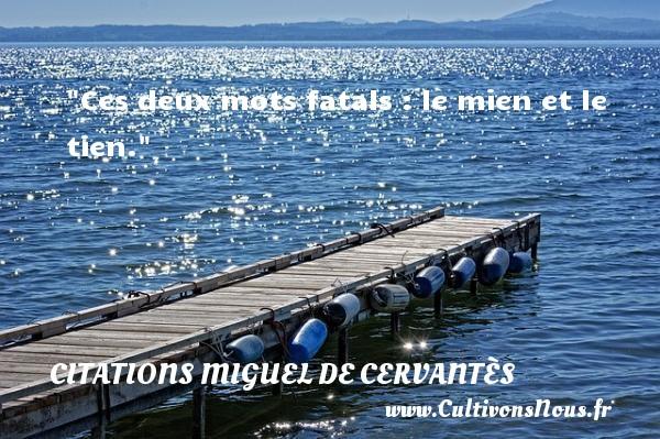 Ces deux mots fatals : le mien et le tien. Une citation de Miguel de Cervantès CITATIONS MIGUEL DE CERVANTÈS - Citations Miguel de Cervantès