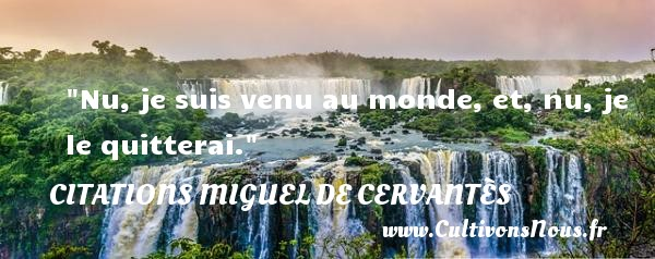Nu, je suis venu au monde, et, nu, je le quitterai.  Une citation de Miguel de Cervantès CITATIONS MIGUEL DE CERVANTÈS - Citations Miguel de Cervantès - Citation quitter