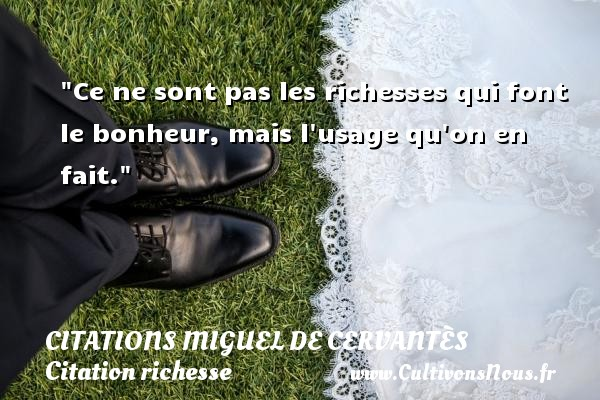 Ce ne sont pas les richesses qui font le bonheur, mais l usage qu on en fait.  Une citation de Miguel de Cervantès CITATIONS MIGUEL DE CERVANTÈS - Citations Miguel de Cervantès - Citation richesse
