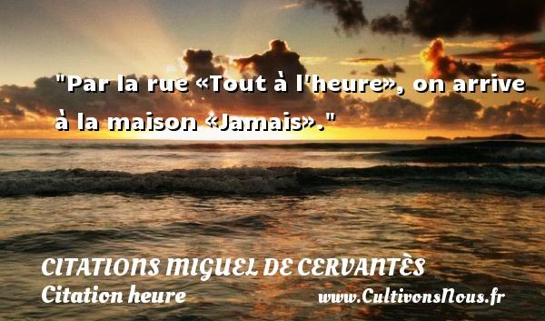 Citations Miguel de Cervantès - Citation heure - Par la rue «Tout à l heure», on arrive à la maison «Jamais». Une citation de Miguel de Cervantès CITATIONS MIGUEL DE CERVANTÈS
