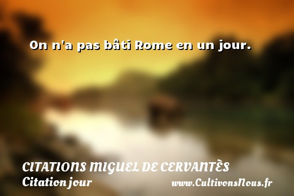 On n a pas bâti Rome en un jour. Une citation de Miguel de Cervantès CITATIONS MIGUEL DE CERVANTÈS - Citations Miguel de Cervantès - Citation jour