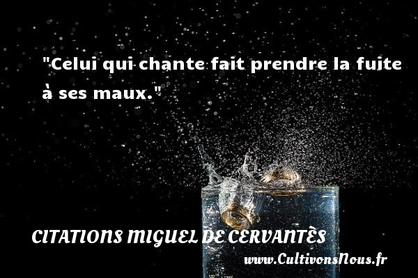 Citations Miguel de Cervantès - Celui qui chante fait prendre la fuite à ses maux. Une citation de Miguel de Cervantès CITATIONS MIGUEL DE CERVANTÈS