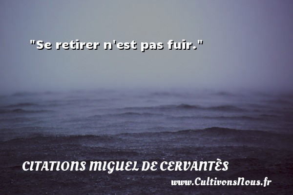 Se retirer n est pas fuir. Une citation de Miguel de Cervantès CITATIONS MIGUEL DE CERVANTÈS - Citations Miguel de Cervantès - Citation fuir