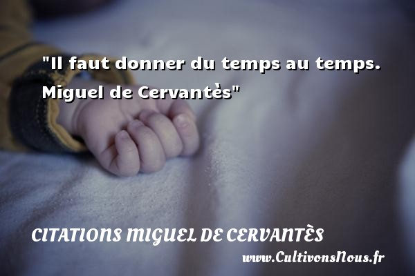 Citations Miguel de Cervantès - Il faut donner du temps au temps.   Miguel de Cervantès   Une citation sur donner CITATIONS MIGUEL DE CERVANTÈS