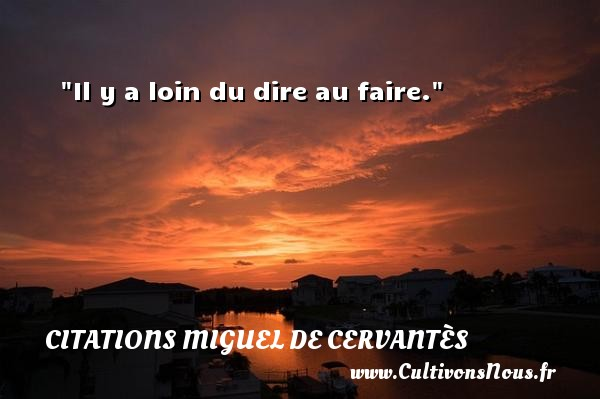 Il y a loin du dire au faire. Une citation de Miguel de Cervantès CITATIONS MIGUEL DE CERVANTÈS - Citations Miguel de Cervantès - Citation loin