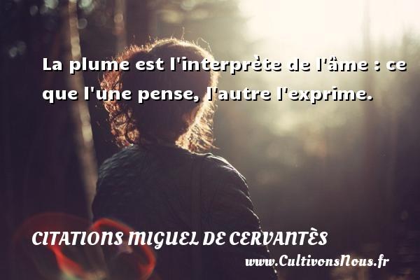 La plume est l interprète de l âme : ce que l une pense, l autre l exprime. Une citation de Miguel de Cervantès CITATIONS MIGUEL DE CERVANTÈS - Citations Miguel de Cervantès
