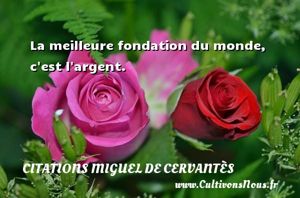 Citations Miguel de Cervantès - La meilleure fondation du monde, c est l argent. Une citation de Miguel de Cervantès CITATIONS MIGUEL DE CERVANTÈS