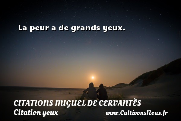 Citations Miguel de Cervantès - Citation yeux - La peur a de grands yeux. Une citation de Miguel de Cervantès CITATIONS MIGUEL DE CERVANTÈS