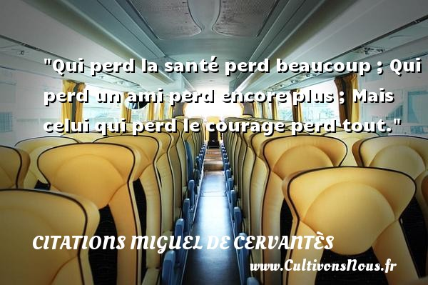 Qui perd la santé perd beaucoup ; Qui perd un ami perd encore plus ; Mais celui qui perd le courage perd tout. Une citation de Miguel de Cervantès CITATIONS MIGUEL DE CERVANTÈS - Citations Miguel de Cervantès - Citation santé