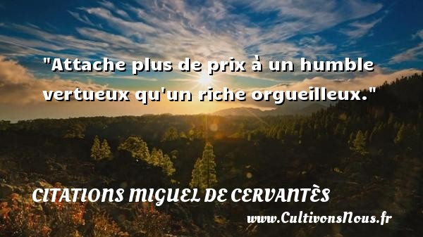 Attache plus de prix à un humble vertueux qu un riche orgueilleux.  Une citation de Miguel de Cervantès CITATIONS MIGUEL DE CERVANTÈS - Citations Miguel de Cervantès - Citation humble