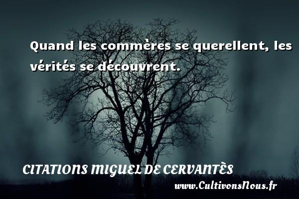 Quand les commères se querellent, les vérités se découvrent. Une citation de Miguel de Cervantès CITATIONS MIGUEL DE CERVANTÈS - Citations Miguel de Cervantès