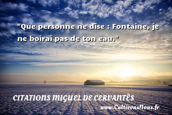 Que personne ne dise : Fontaine, je ne boirai pas de ton eau. Une citation de Miguel de Cervantès CITATIONS MIGUEL DE CERVANTÈS - Citations Miguel de Cervantès
