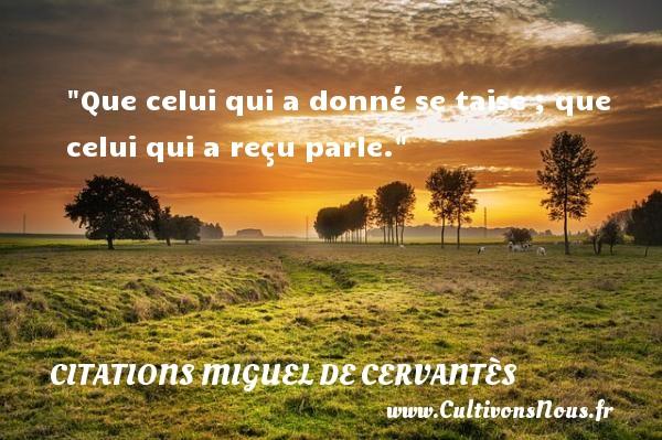 Citations Miguel de Cervantès - Que celui qui a donné se taise ; que celui qui a reçu parle. Une citation de Miguel de Cervantès CITATIONS MIGUEL DE CERVANTÈS