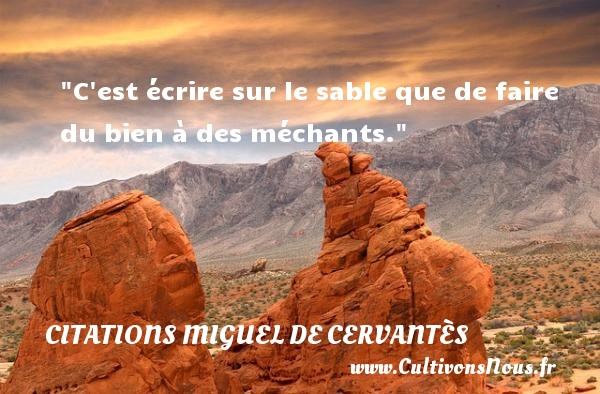 C est écrire sur le sable que de faire du bien à des méchants. Une citation de Miguel de Cervantès CITATIONS MIGUEL DE CERVANTÈS - Citations Miguel de Cervantès
