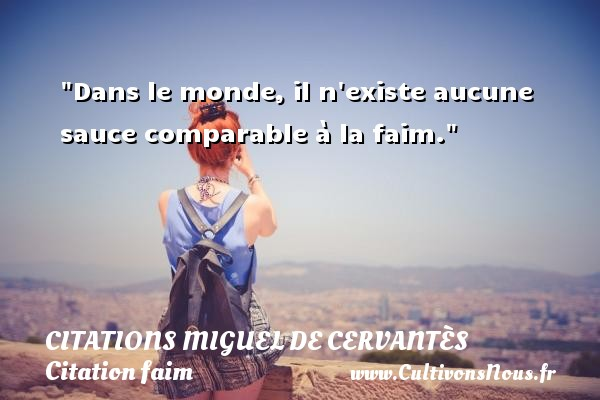 Citations Miguel de Cervantès - Citation faim - Dans le monde, il n existe aucune sauce comparable à la faim. Une citation de Miguel de Cervantès CITATIONS MIGUEL DE CERVANTÈS