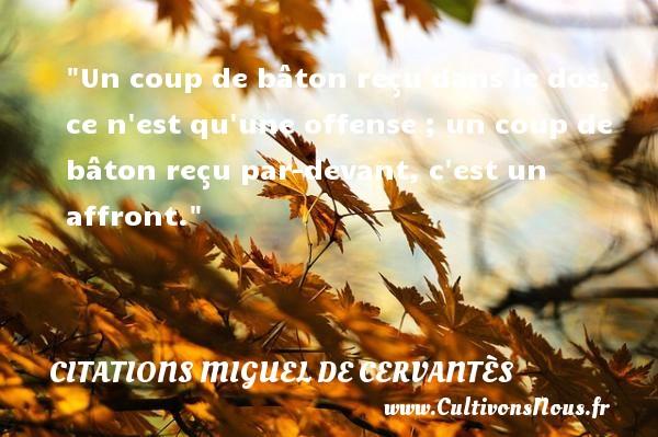 Citations Miguel de Cervantès - Un coup de bâton reçu dans le dos, ce n est qu une offense ; un coup de bâton reçu par-devant, c est un affront. Une citation de Miguel de Cervantès CITATIONS MIGUEL DE CERVANTÈS