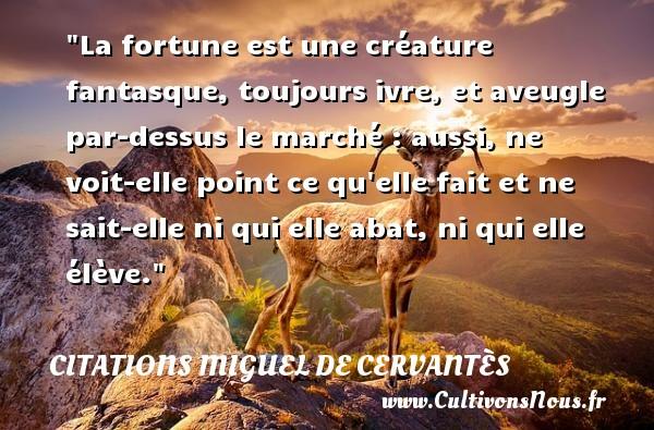 Citations Miguel de Cervantès - La fortune est une créature fantasque, toujours ivre, et aveugle par-dessus le marché : aussi, ne voit-elle point ce qu elle fait et ne sait-elle ni qui elle abat, ni qui elle élève. Une citation de Miguel de Cervantès CITATIONS MIGUEL DE CERVANTÈS