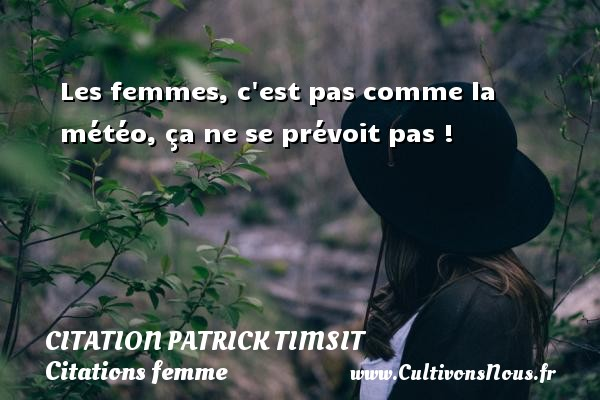 Les femmes, c est pas comme la météo, ça ne se prévoit pas ! Une citation de patrick Timsit CITATION PATRICK TIMSIT - Citations femme