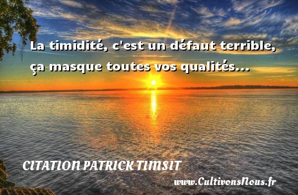 La timidité, c est un défaut terrible, ça masque toutes vos qualités... Une citation de patrick Timsit CITATION PATRICK TIMSIT