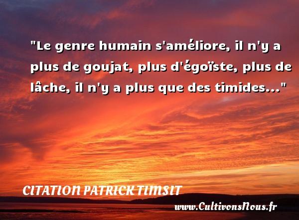 Le genre humain s améliore, il n y a plus de goujat, plus d égoïste, plus de lâche, il n y a plus que des timides... Une citation de patrick Timsit CITATION PATRICK TIMSIT - Citation humain