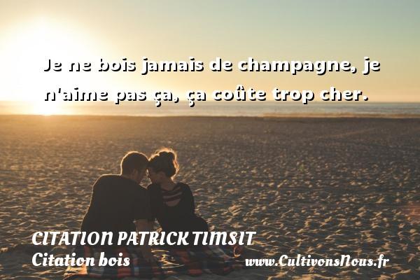Je ne bois jamais de champagne, je n aime pas ça, ça coûte trop cher. Une citation de patrick Timsit CITATION PATRICK TIMSIT - Citation bois