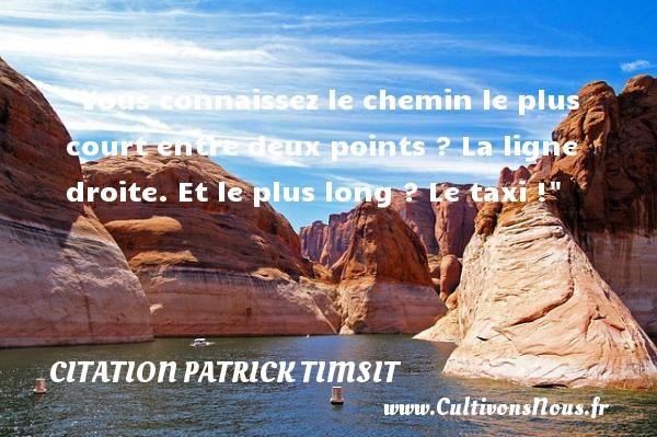 Citation patrick Timsit - Citation chemin - Vous connaissez le chemin le plus court entre deux points ? La ligne droite. Et le plus long ? Le taxi ! Une citation de patrick Timsit CITATION PATRICK TIMSIT