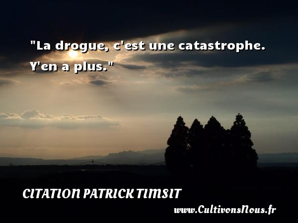 Citation patrick Timsit - La drogue, c est une catastrophe. Y en a plus. Une citation de patrick Timsit CITATION PATRICK TIMSIT