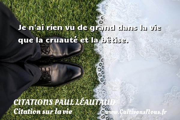 Je n ai rien vu de grand dans la vie que la cruauté et la bêtise. Une citation de Paul Léautaud CITATIONS PAUL LÉAUTAUD - Citations Paul Léautaud - Citation sur la vie