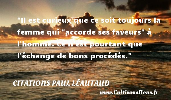 "Il est curieux que ce soit toujours la femme qui ""accorde ses faveurs"" à l homme. Ce n est pourtant que l échange de bons procédés. Une citation de Paul Léautaud CITATIONS PAUL LÉAUTAUD - Citations Paul Léautaud - Citation échange - Citations femme - Citations homme"