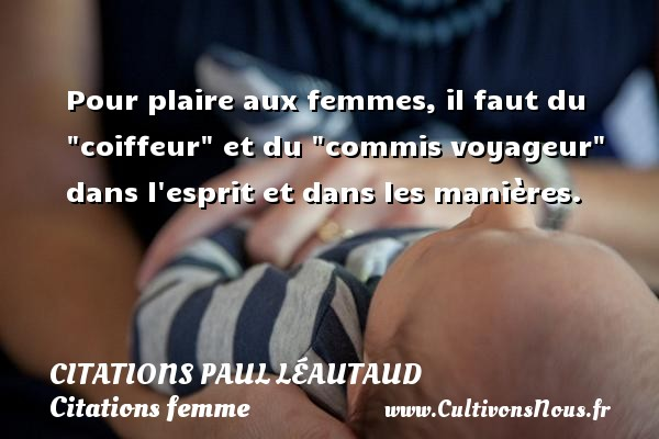 Pour plaire aux femmes, il faut du  coiffeur  et du  commis voyageur  dans l esprit et dans les manières. Une citation de Paul Léautaud CITATIONS PAUL LÉAUTAUD - Citations Paul Léautaud - Citations femme