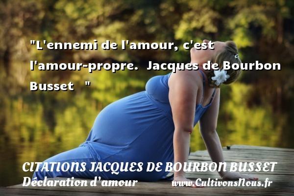 L ennemi de l amour, c est l amour-propre.   Jacques de Bourbon Busset    CITATIONS JACQUES DE BOURBON BUSSET - Citations Déclaration d'amour