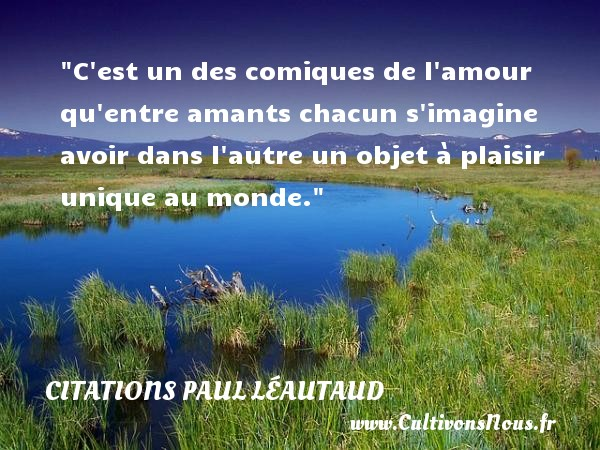 Citations Paul Léautaud - Citations amour - C est un des comiques de l amour qu entre amants chacun s imagine avoir dans l autre un objet à plaisir unique au monde. Une citation de Paul Léautaud CITATIONS PAUL LÉAUTAUD