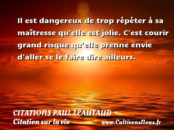 Il est dangereux de trop répéter à sa maîtresse qu elle est jolie. C est courir grand risque qu elle prenne envie d aller se le faire dire ailleurs. Une citation de Paul Léautaud CITATIONS PAUL LÉAUTAUD - Citations Paul Léautaud - Citation sur la vie