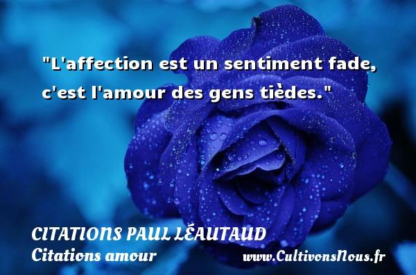 L affection est un sentiment fade, c est l amour des gens tièdes. Une citation de Paul Léautaud CITATIONS PAUL LÉAUTAUD - Citations Paul Léautaud - Citation sentiment - Citations amour