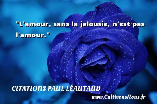 L amour, sans la jalousie, n est pas l amour. Une citation de Paul Léautaud CITATIONS PAUL LÉAUTAUD - Citations Paul Léautaud - Citations amour