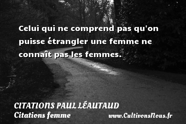 Celui qui ne comprend pas qu on puisse étrangler une femme ne connaît pas les femmes. Une citation de Paul Léautaud CITATIONS PAUL LÉAUTAUD - Citations Paul Léautaud - Citations femme